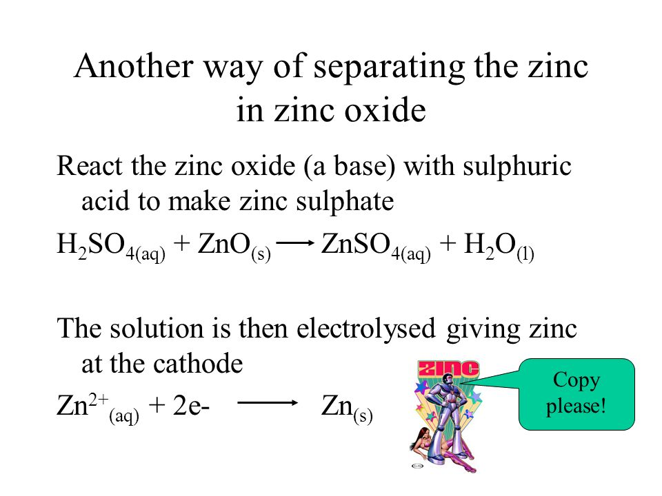 Another way of separating the zinc in zinc oxide React the zinc oxide (a base) with sulphuric acid to make zinc sulphate H 2 SO 4(aq) + ZnO (s) ZnSO 4