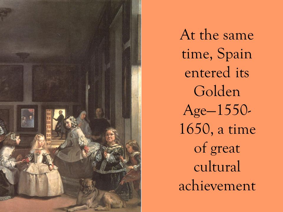At the same time, Spain entered its Golden Age1550- 1650, a time of great cultural achievement