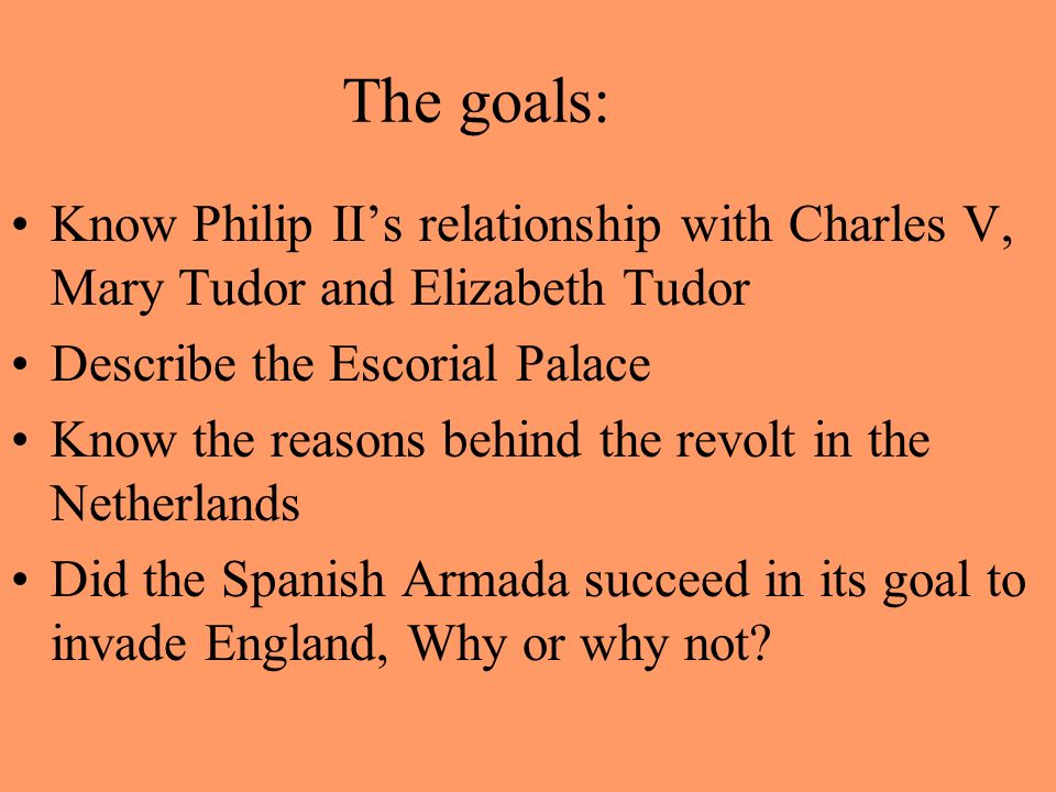 The goals: Know Philip IIs relationship with Charles V, Mary Tudor and Elizabeth Tudor Describe the Escorial Palace Know the reasons behind the revolt