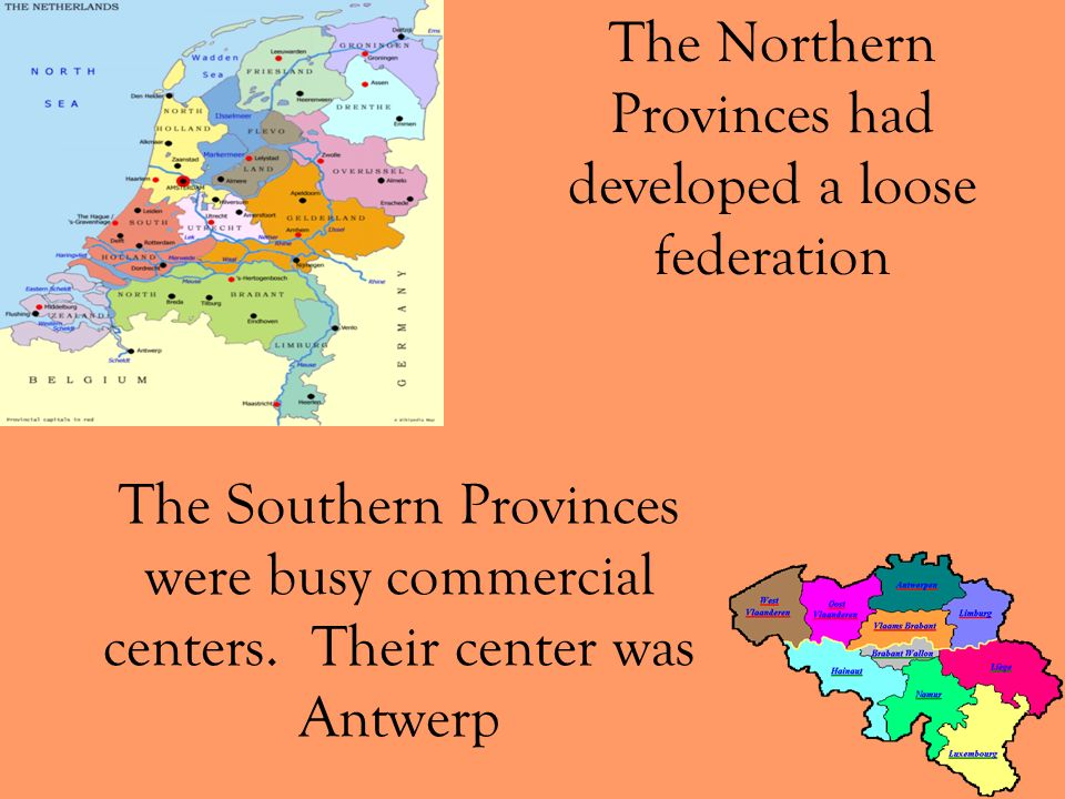 The Southern Provinces were busy commercial centers. Their center was Antwerp The Northern Provinces had developed a loose federation