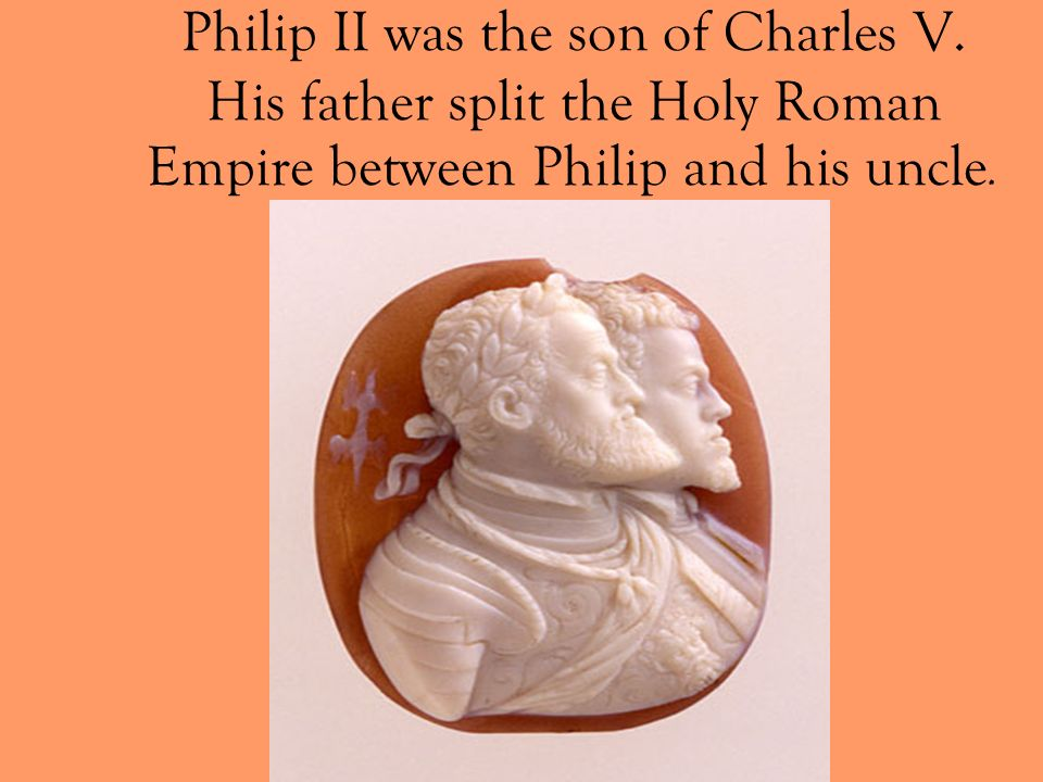 Philip II was the son of Charles V. His father split the Holy Roman Empire between Philip and his uncle.