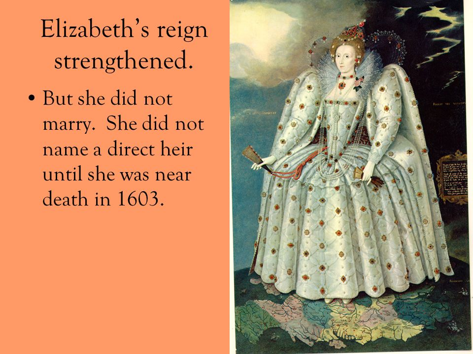 Elizabeths reign strengthened. But she did not marry. She did not name a direct heir until she was near death in 1603.