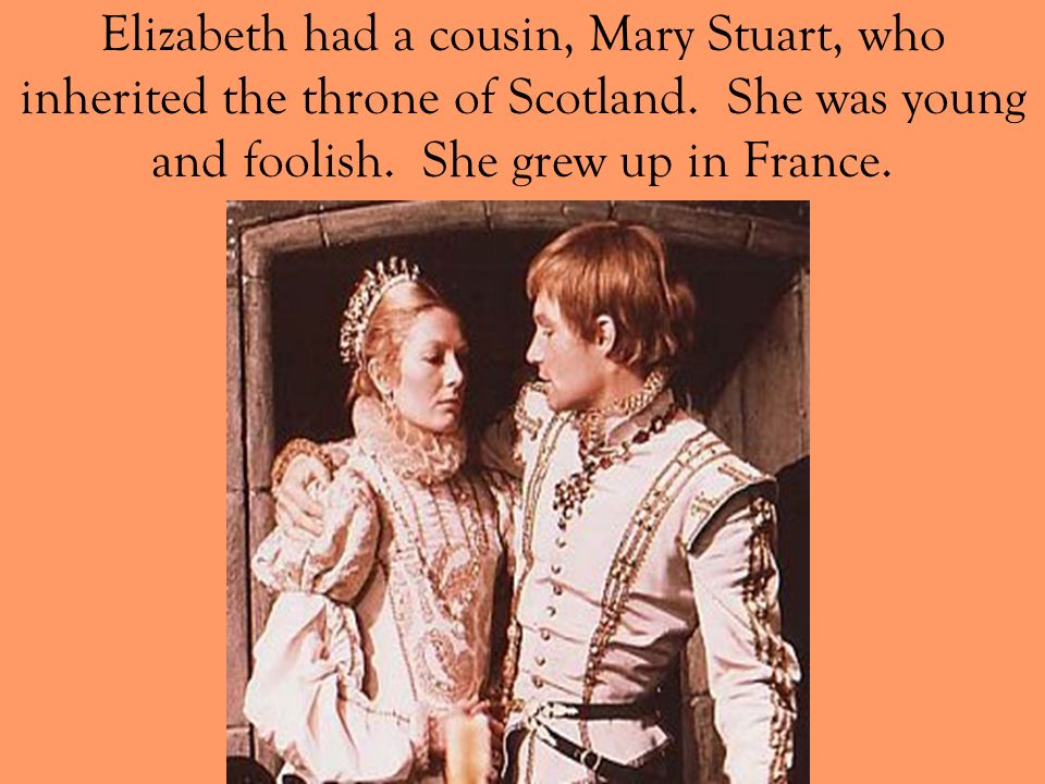 Elizabeth had a cousin, Mary Stuart, who inherited the throne of Scotland. She was young and foolish. She grew up in France.