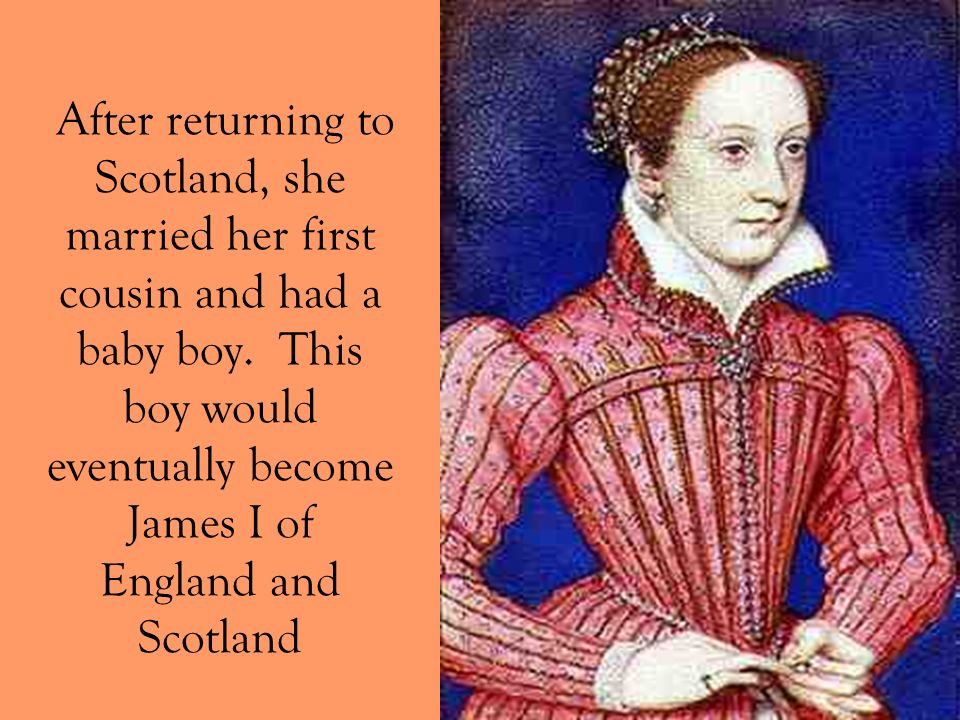After returning to Scotland, she married her first cousin and had a baby boy. This boy would eventually become James I of England and Scotland