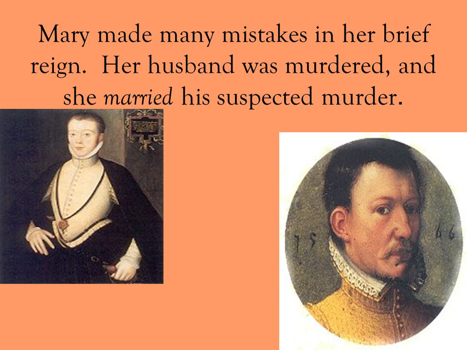 Mary made many mistakes in her brief reign. Her husband was murdered, and she married his suspected murder.