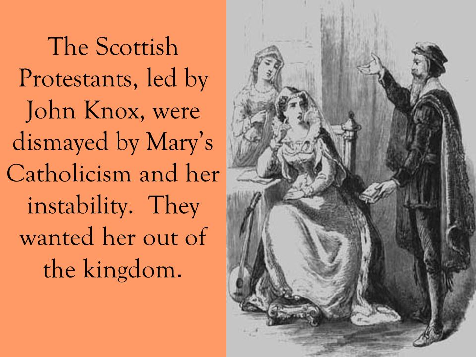 The Scottish Protestants, led by John Knox, were dismayed by Marys Catholicism and her instability. They wanted her out of the kingdom.
