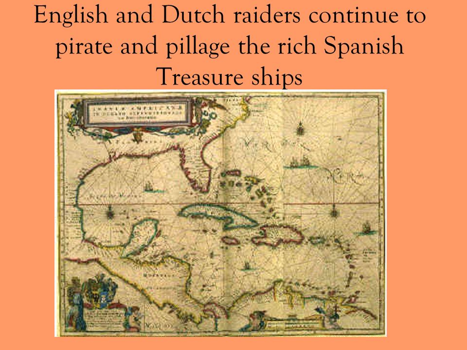 English and Dutch raiders continue to pirate and pillage the rich Spanish Treasure ships