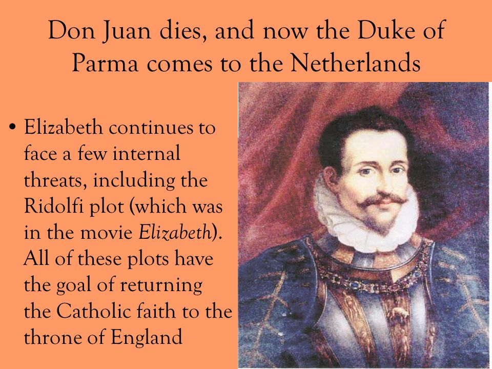 Don Juan dies, and now the Duke of Parma comes to the Netherlands Elizabeth continues to face a few internal threats, including the Ridolfi plot (whic