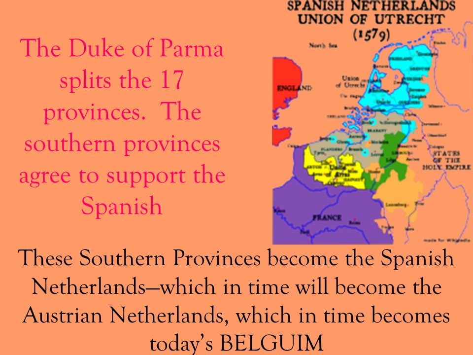 The Duke of Parma splits the 17 provinces. The southern provinces agree to support the Spanish These Southern Provinces become the Spanish Netherlands