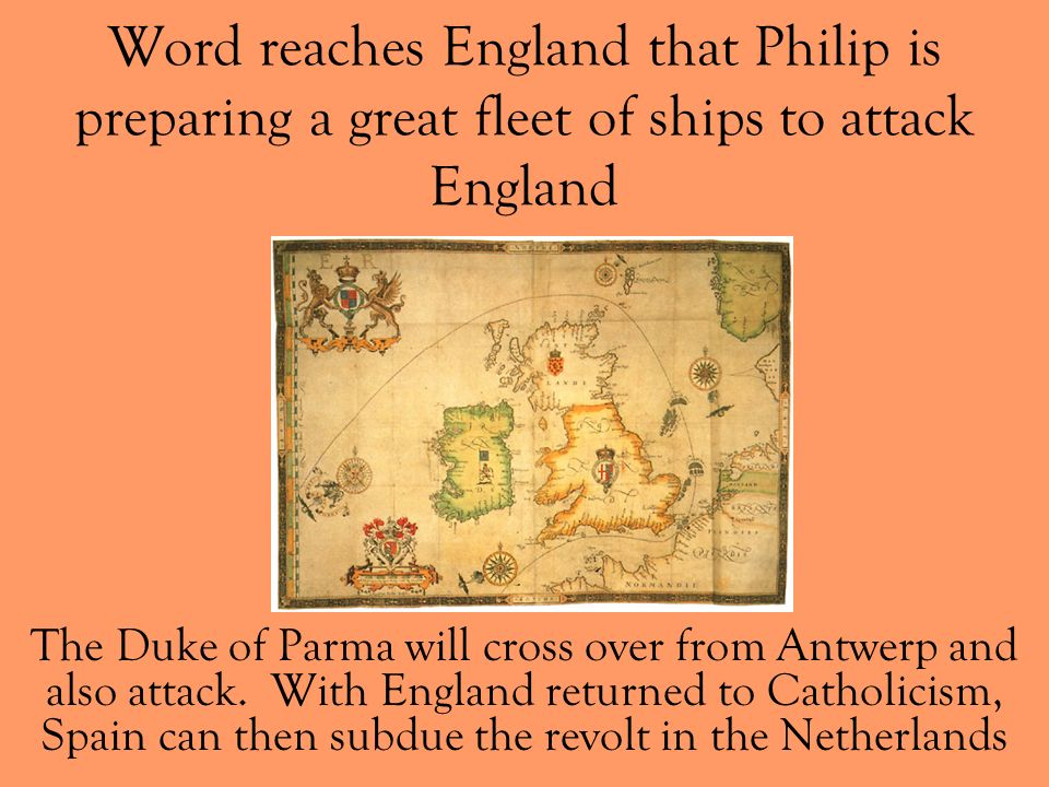 Word reaches England that Philip is preparing a great fleet of ships to attack England The Duke of Parma will cross over from Antwerp and also attack.