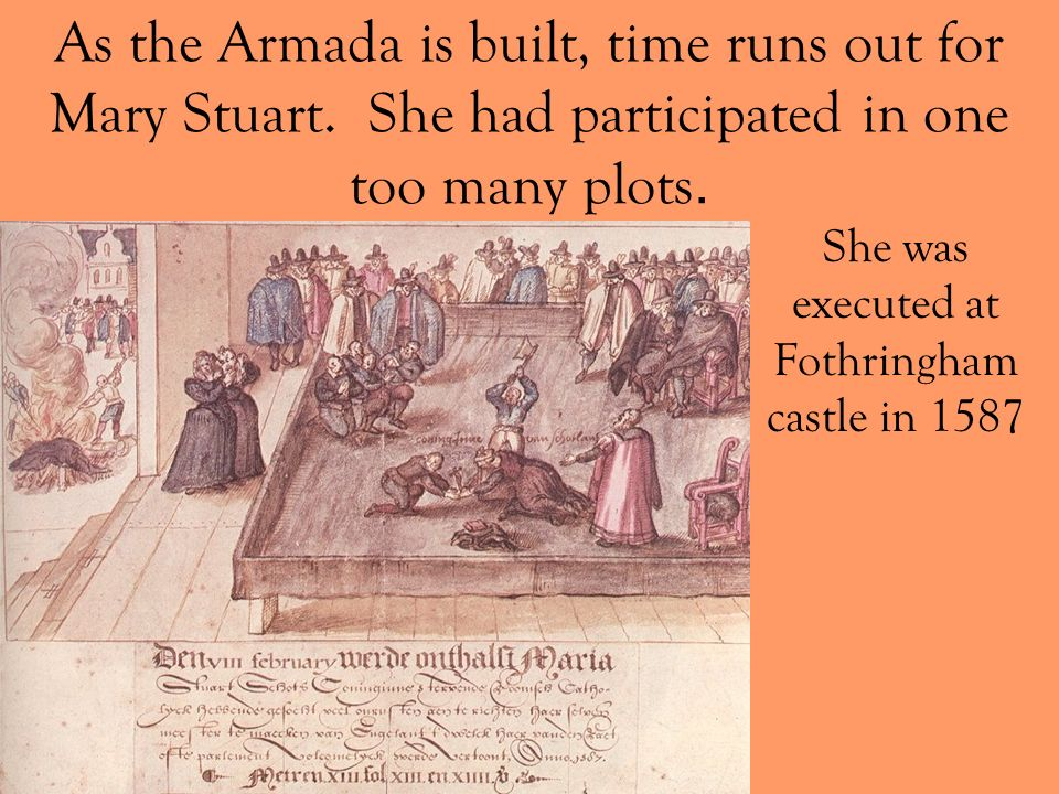 As the Armada is built, time runs out for Mary Stuart. She had participated in one too many plots. She was executed at Fothringham castle in 1587