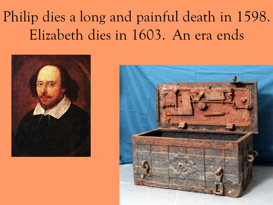 Philip dies a long and painful death in 1598. Elizabeth dies in 1603. An era ends