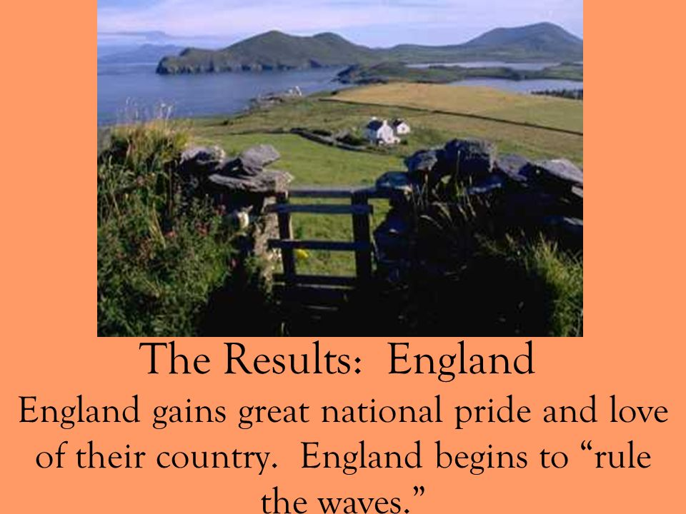 The Results: England England gains great national pride and love of their country. England begins to rule the waves.