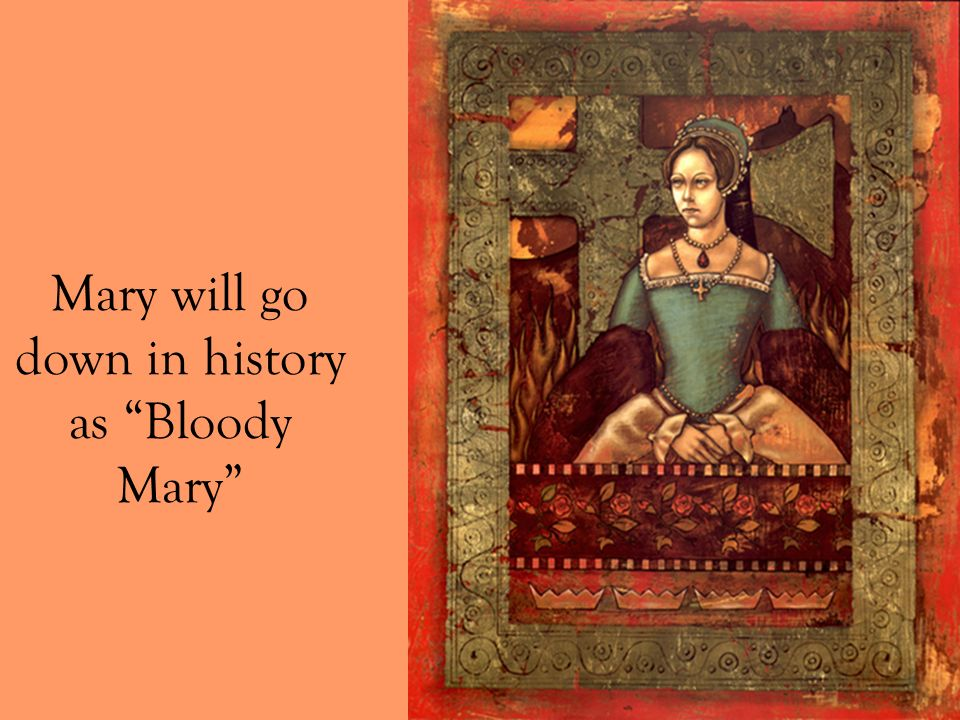 Mary will go down in history as Bloody Mary