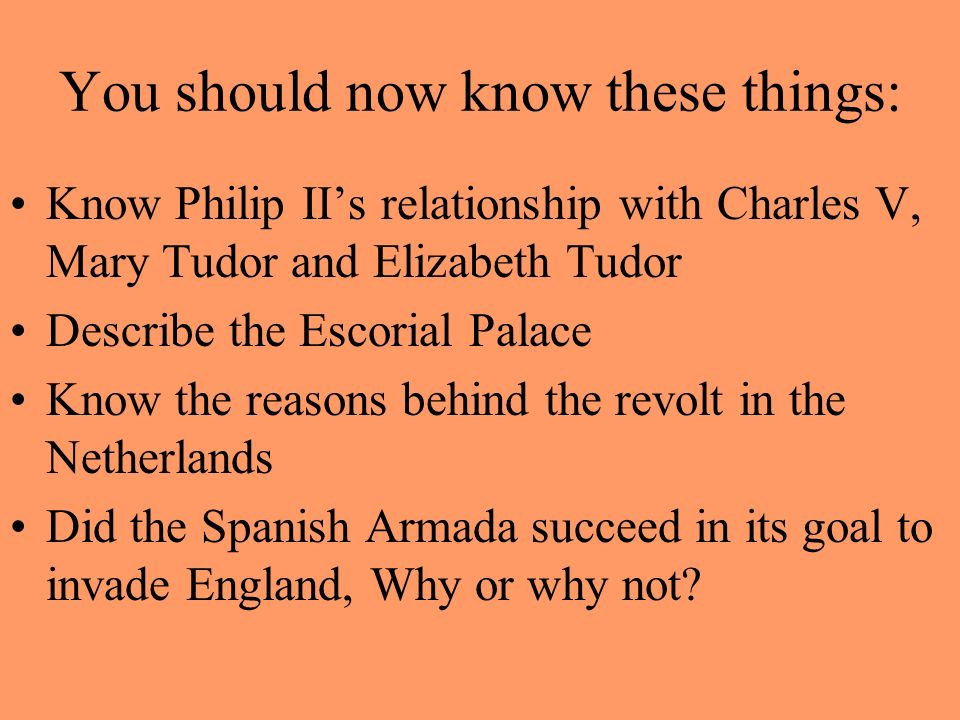 You should now know these things: Know Philip IIs relationship with Charles V, Mary Tudor and Elizabeth Tudor Describe the Escorial Palace Know the re