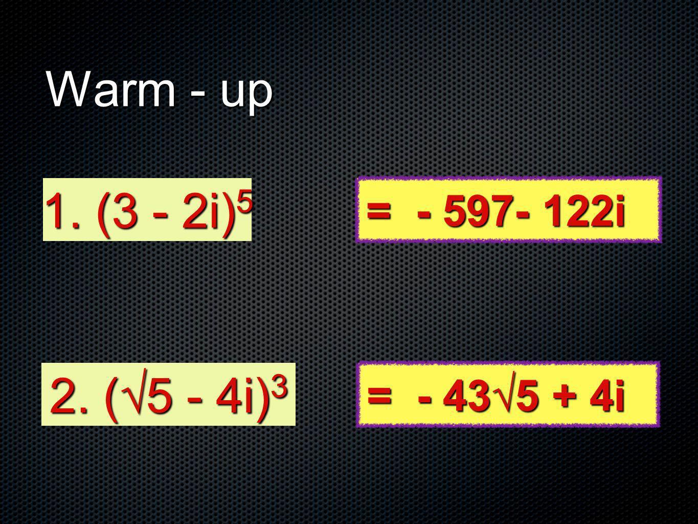 Warm - up 1. (3 - 2i) 5 2. (5 - 4i) 3 = - 597- 122i = - 435 + 4i