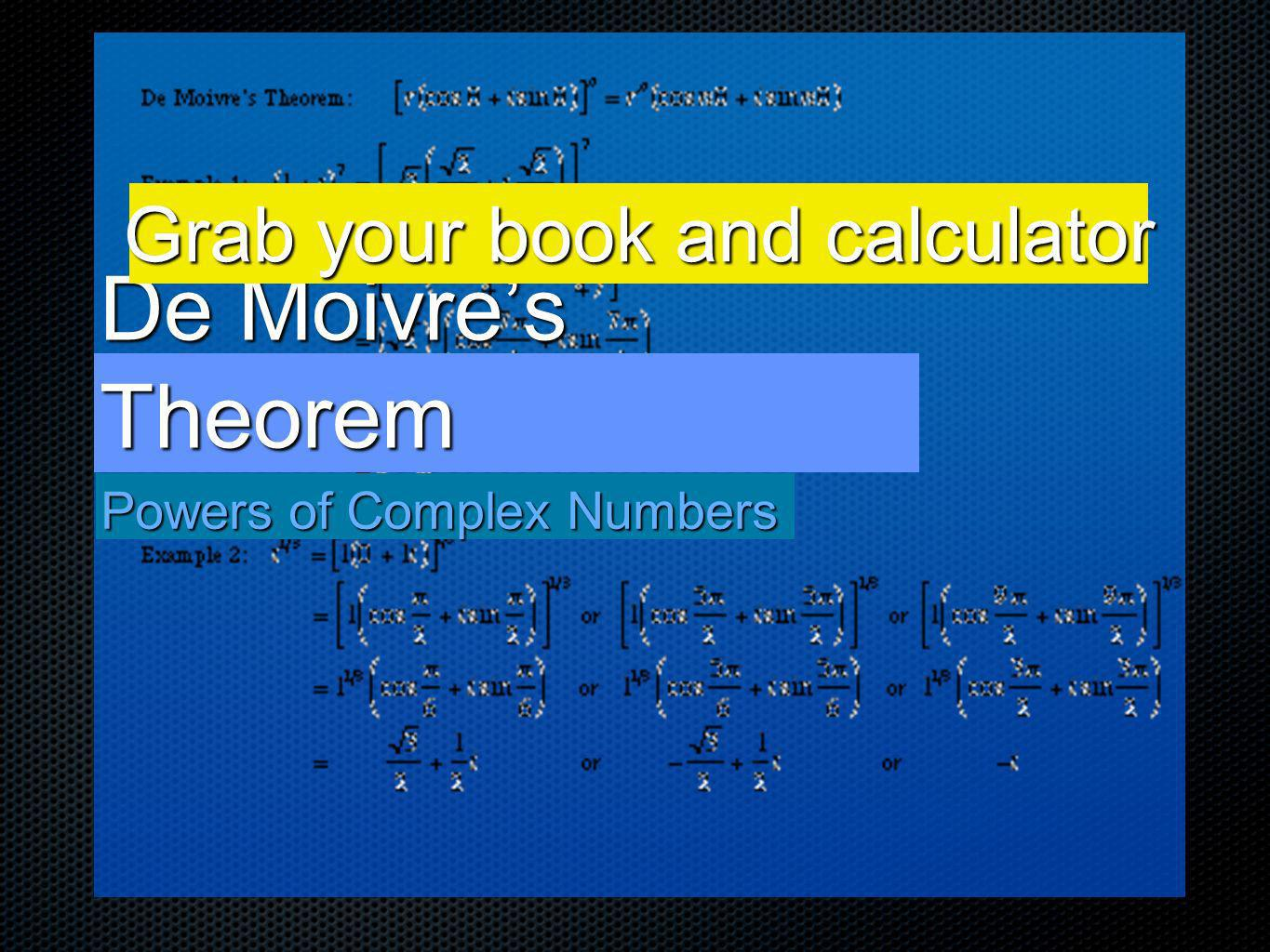 De Moivres Theorem Powers of Complex Numbers Grab your book and calculator