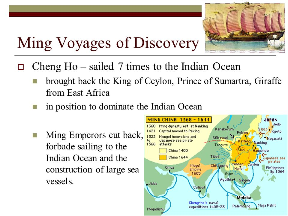 Ming Voyages of Discovery Cheng Ho – sailed 7 times to the Indian Ocean brought back the King of Ceylon, Prince of Sumartra, Giraffe from East Africa in position to dominate the Indian Ocean Ming Emperors cut back, forbade sailing to the Indian Ocean and the construction of large sea vessels.