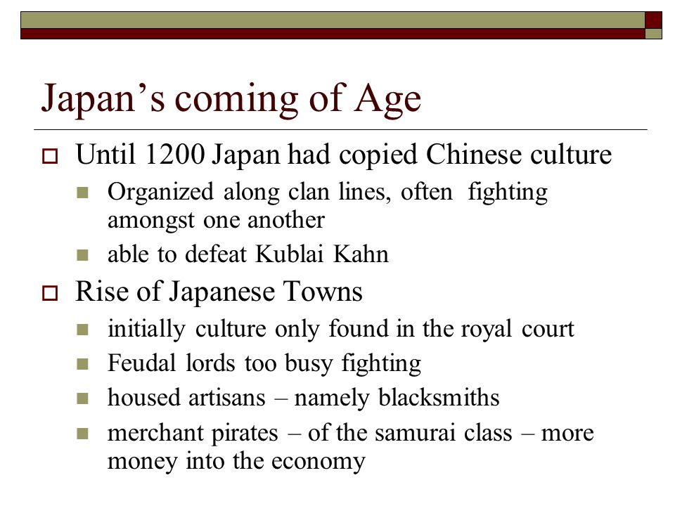 Japans coming of Age Until 1200 Japan had copied Chinese culture Organized along clan lines, often fighting amongst one another able to defeat Kublai Kahn Rise of Japanese Towns initially culture only found in the royal court Feudal lords too busy fighting housed artisans – namely blacksmiths merchant pirates – of the samurai class – more money into the economy
