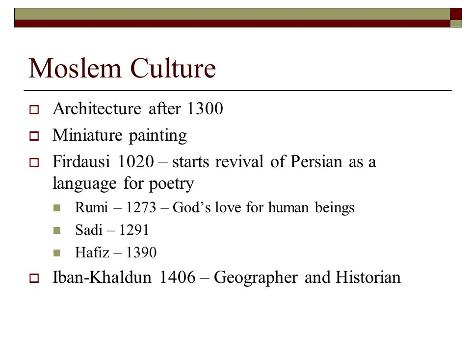 Moslem Culture Architecture after 1300 Miniature painting Firdausi 1020 – starts revival of Persian as a language for poetry Rumi – 1273 – Gods love for human beings Sadi – 1291 Hafiz – 1390 Iban-Khaldun 1406 – Geographer and Historian