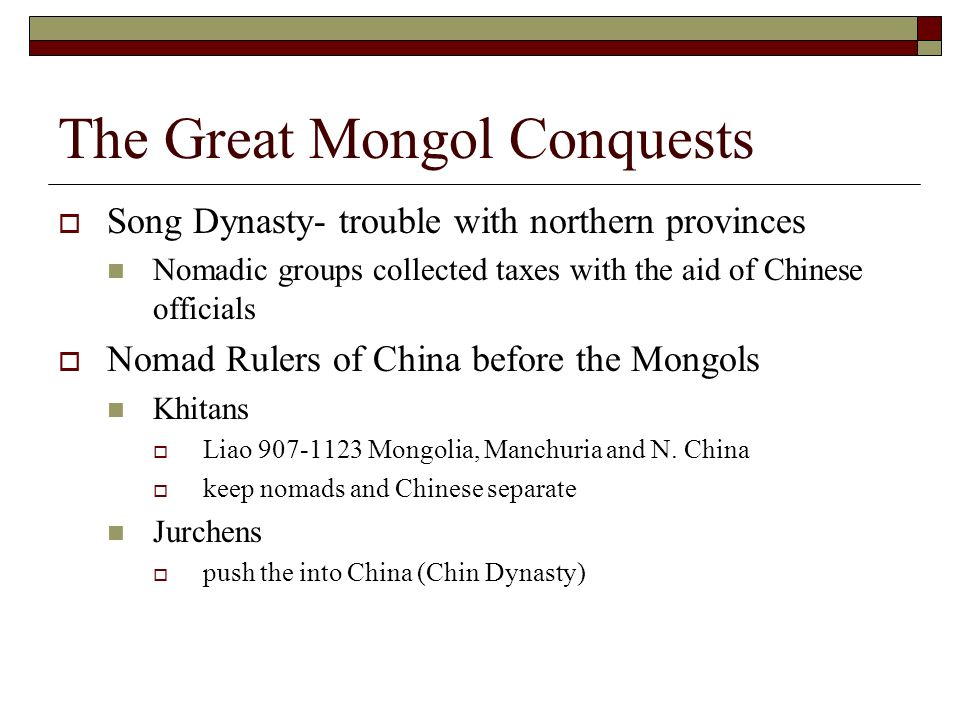 The Great Mongol Conquests Song Dynasty- trouble with northern provinces Nomadic groups collected taxes with the aid of Chinese officials Nomad Rulers of China before the Mongols Khitans Liao 907-1123 Mongolia, Manchuria and N.