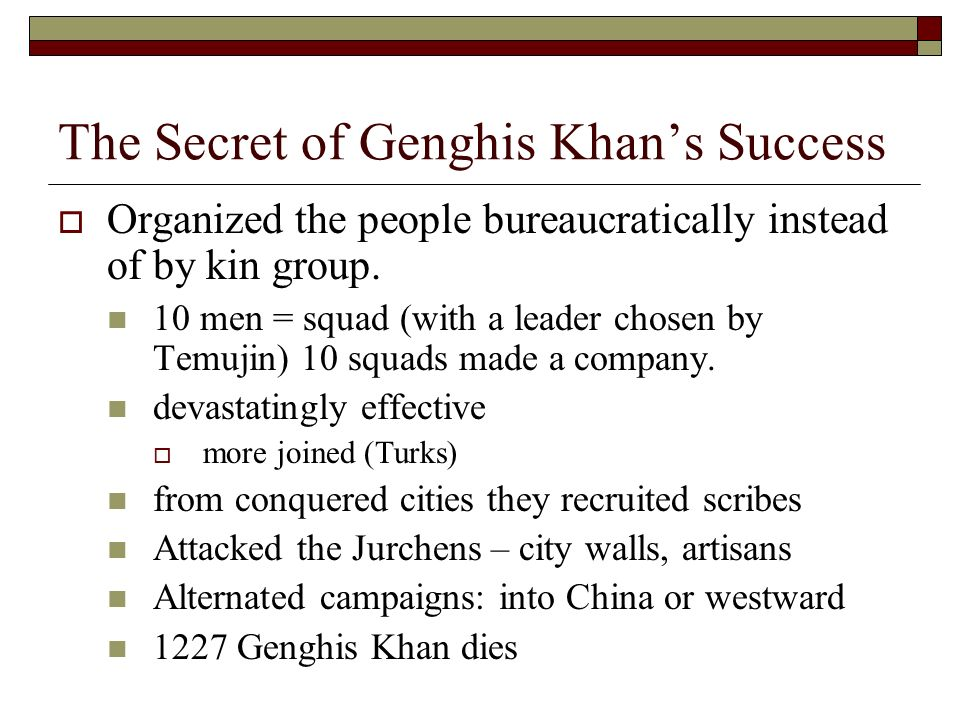 The Secret of Genghis Khans Success Organized the people bureaucratically instead of by kin group.