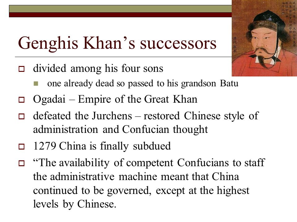 Genghis Khans successors divided among his four sons one already dead so passed to his grandson Batu Ogadai – Empire of the Great Khan defeated the Jurchens – restored Chinese style of administration and Confucian thought 1279 China is finally subdued The availability of competent Confucians to staff the administrative machine meant that China continued to be governed, except at the highest levels by Chinese.