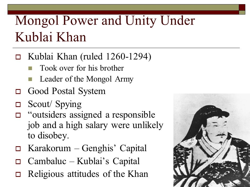 Mongol Power and Unity Under Kublai Khan Kublai Khan (ruled 1260-1294) Took over for his brother Leader of the Mongol Army Good Postal System Scout/ Spying outsiders assigned a responsible job and a high salary were unlikely to disobey.