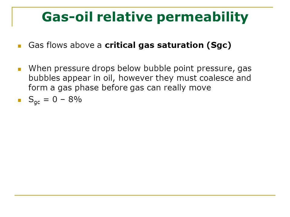 Gas-oil relative permeability Gas flows above a critical gas saturation (Sgc) When pressure drops below bubble point pressure, gas bubbles appear in o