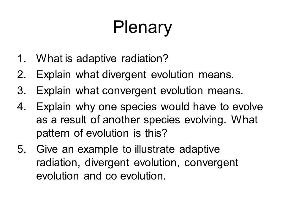 Plenary 1.What is adaptive radiation? 2.Explain what divergent evolution means. 3.Explain what convergent evolution means. 4.Explain why one species w