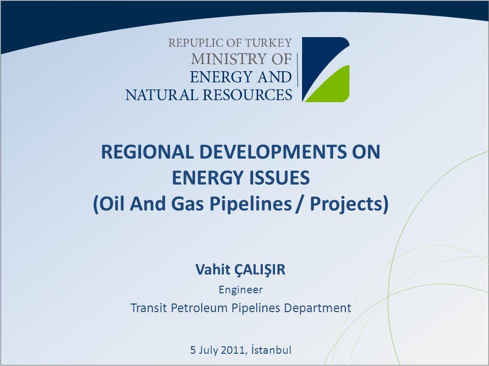 REGIONAL DEVELOPMENTS ON ENERGY ISSUES (Oil And Gas Pipelines / Projects) Vahit ÇALIŞIR Engineer Transit Petroleum Pipelines Department 5 July 2011, İ