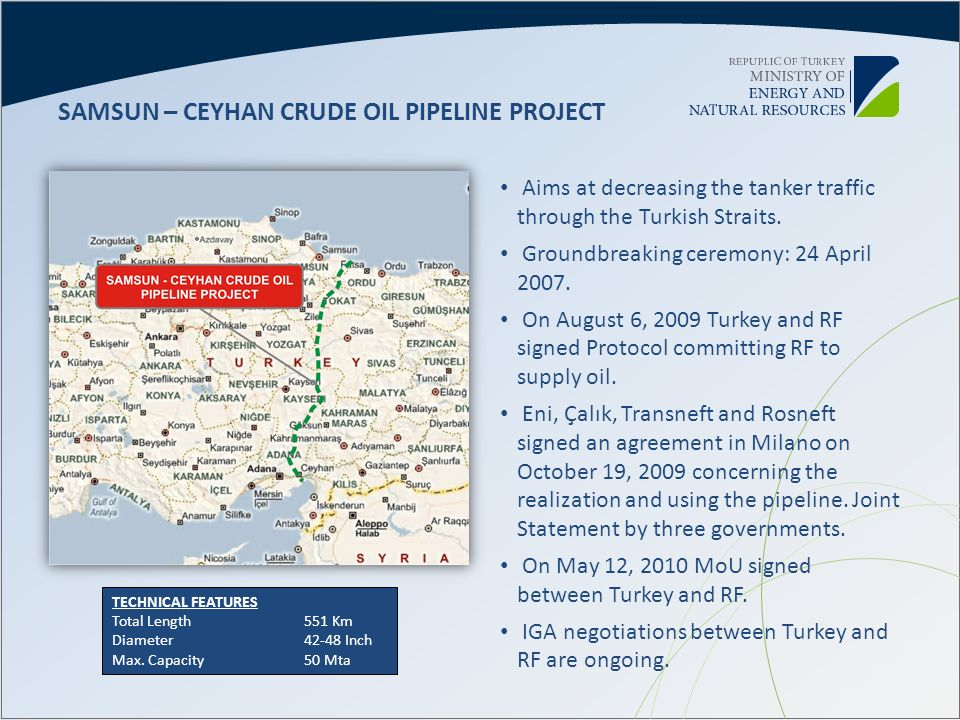 Aims at decreasing the tanker traffic through the Turkish Straits. Groundbreaking ceremony: 24 April 2007. On August 6, 2009 Turkey and RF signed Prot