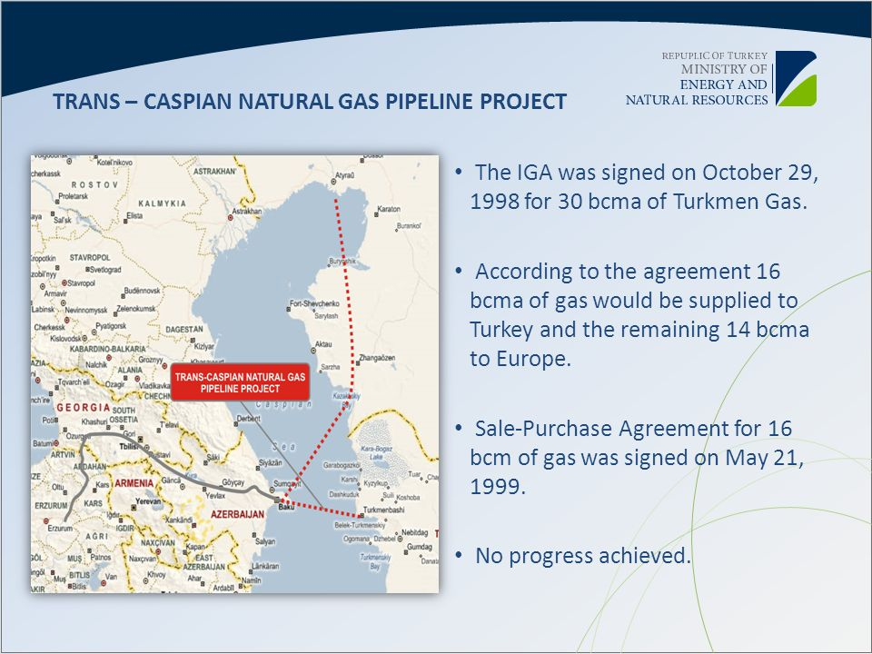 The IGA was signed on October 29, 1998 for 30 bcma of Turkmen Gas. According to the agreement 16 bcma of gas would be supplied to Turkey and the remai