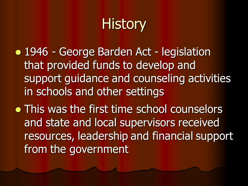 History 1946 - George Barden Act - legislation that provided funds to develop and support guidance and counseling activities in schools and other sett
