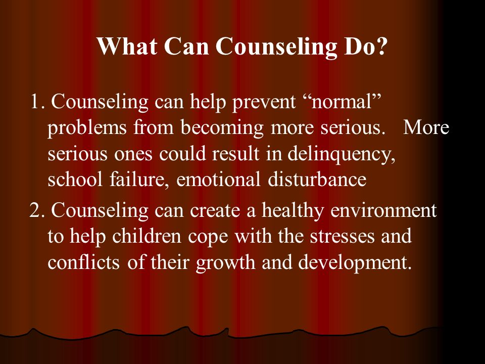 What Can Counseling Do? 1. Counseling can help prevent normal problems from becoming more serious. More serious ones could result in delinquency, scho