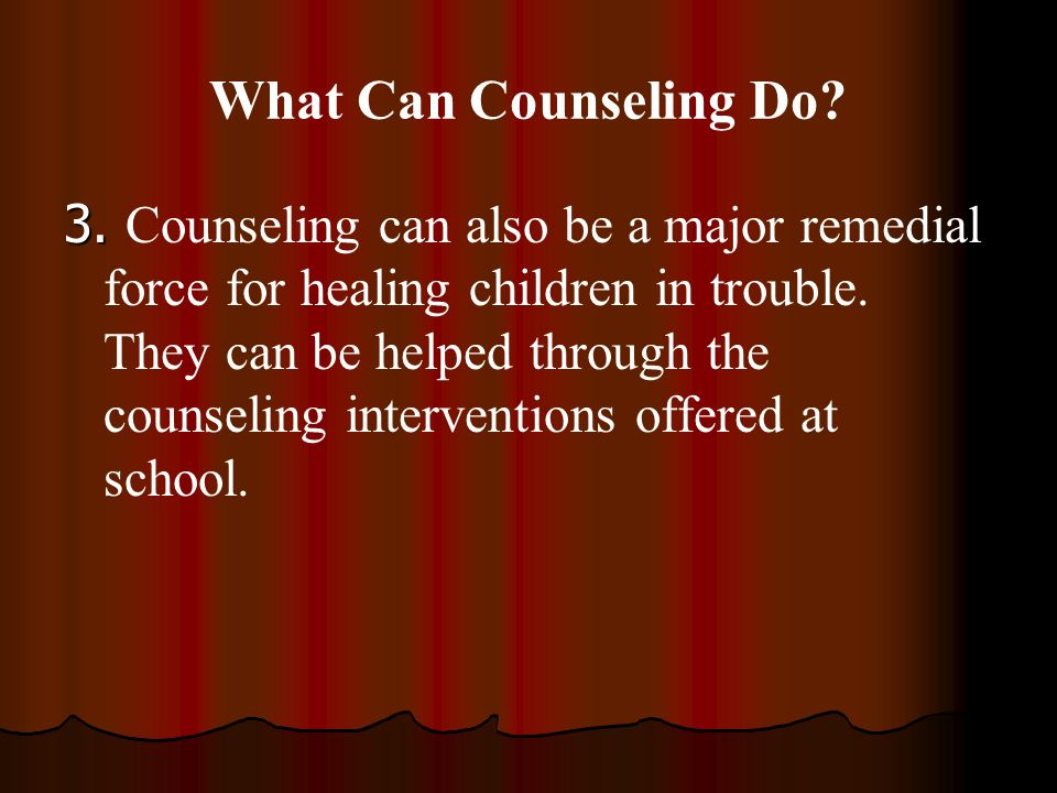 What Can Counseling Do? 3. 3. Counseling can also be a major remedial force for healing children in trouble. They can be helped through the counseling