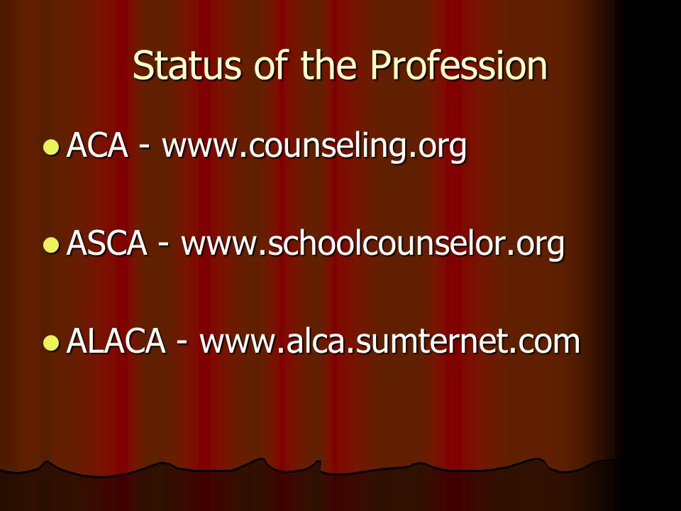 Status of the Profession ACA - www.counseling.org ACA - www.counseling.org ASCA - www.schoolcounselor.org ASCA - www.schoolcounselor.org ALACA - www.a