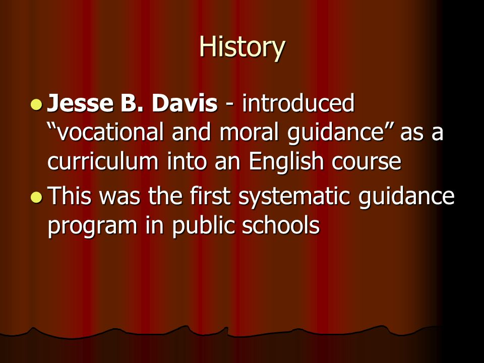 History Jesse B. Davis - introduced vocational and moral guidance as a curriculum into an English course Jesse B. Davis - introduced vocational and mo