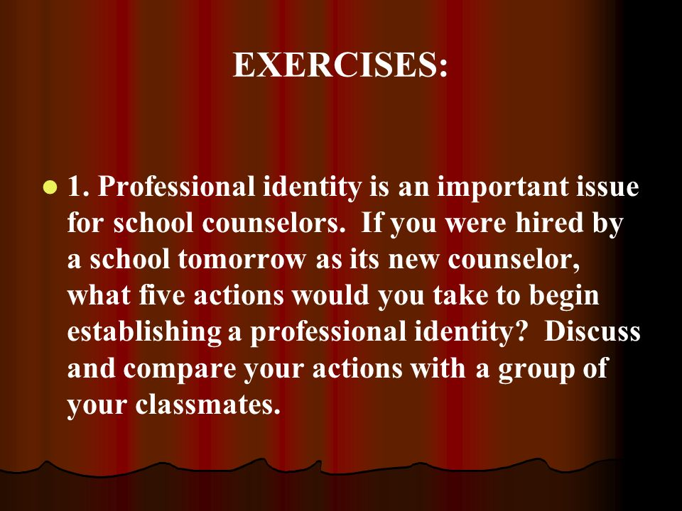 EXERCISES: 1. Professional identity is an important issue for school counselors. If you were hired by a school tomorrow as its new counselor, what fiv