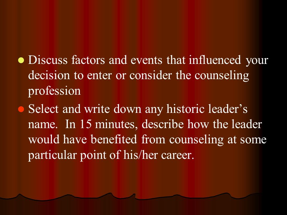 Discuss factors and events that influenced your decision to enter or consider the counseling profession Select and write down any historic leaders nam