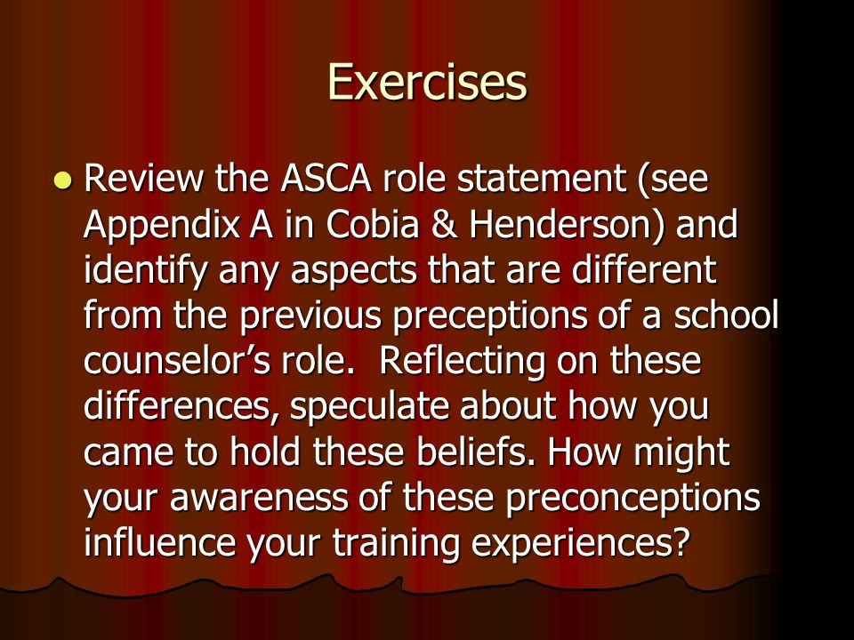 Exercises Review the ASCA role statement (see Appendix A in Cobia & Henderson) and identify any aspects that are different from the previous preceptio