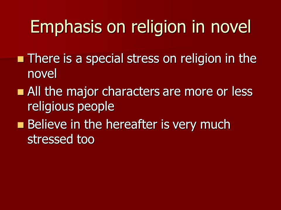 Emphasis on religion in novel There is a special stress on religion in the novel There is a special stress on religion in the novel All the major characters are more or less religious people All the major characters are more or less religious people Believe in the hereafter is very much stressed too Believe in the hereafter is very much stressed too