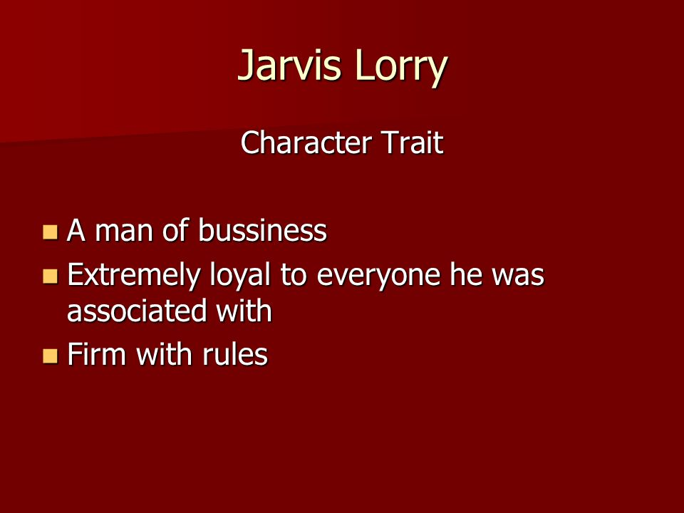 Jarvis Lorry Character Trait A man of bussiness A man of bussiness Extremely loyal to everyone he was associated with Extremely loyal to everyone he was associated with Firm with rules Firm with rules