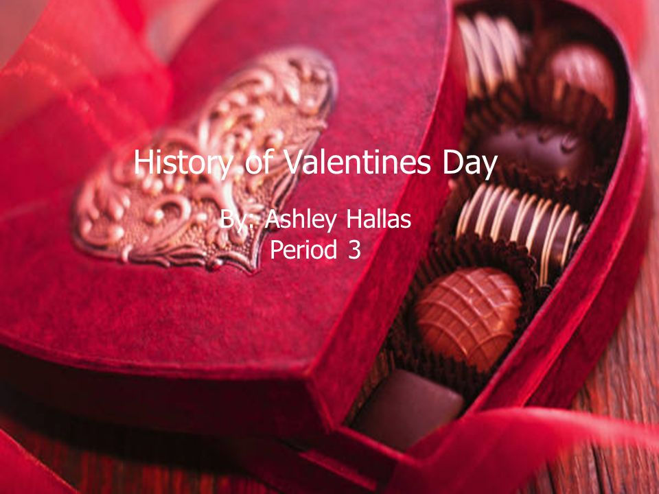 History of Valentines Day By: Ashley Hallas Period 3