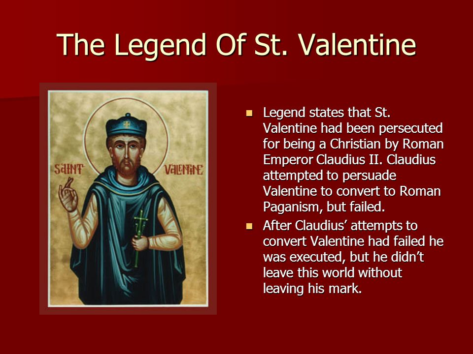 The Legend Of St. Valentine Legend states that St. Valentine had been persecuted for being a Christian by Roman Emperor Claudius II. Claudius attempte