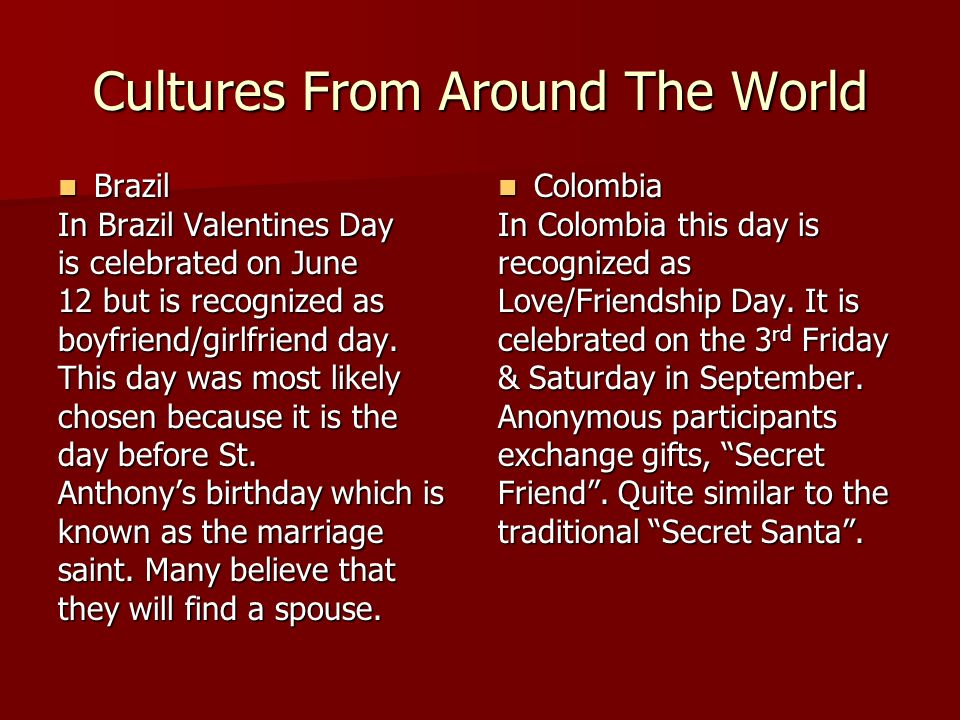 Cultures From Around The World Brazil Brazil In Brazil Valentines Day is celebrated on June 12 but is recognized as boyfriend/girlfriend day. This day