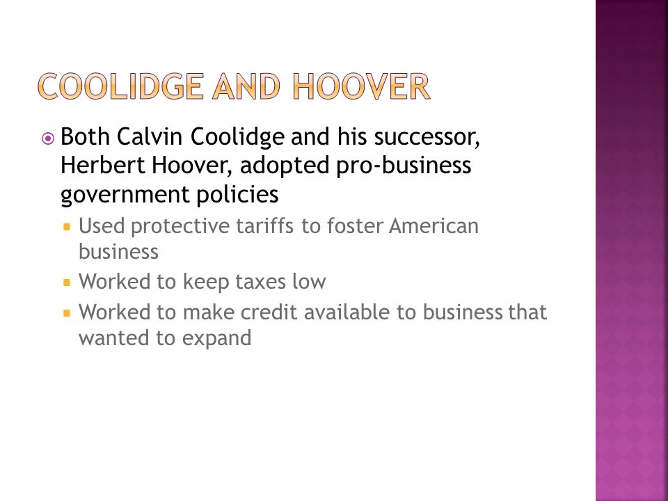 Both Calvin Coolidge and his successor, Herbert Hoover, adopted pro-business government policies Used protective tariffs to foster American business W