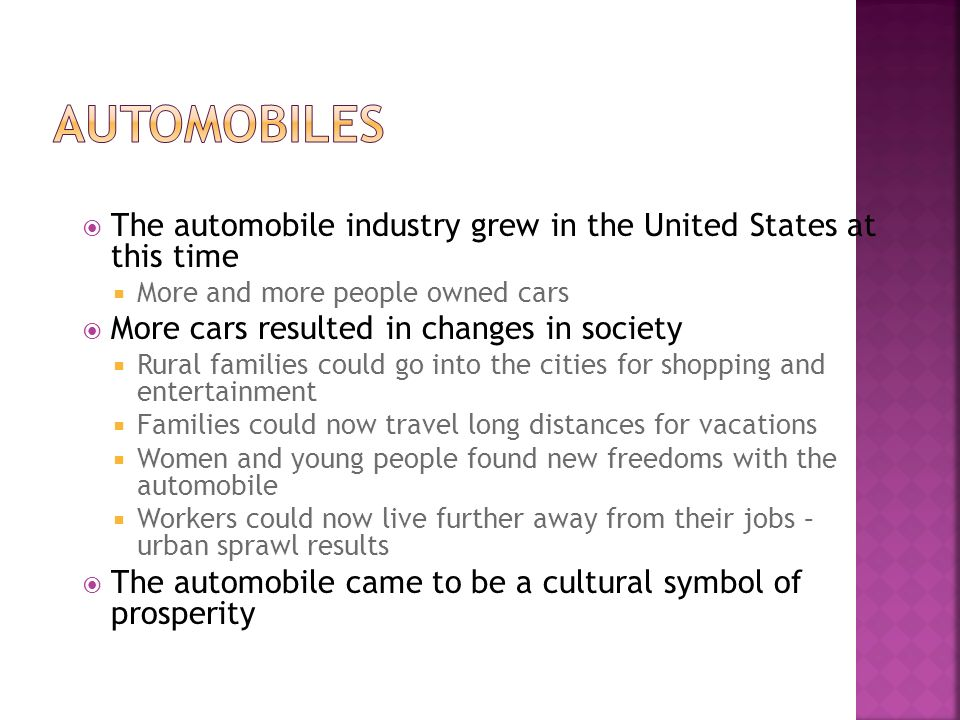 The automobile industry grew in the United States at this time More and more people owned cars More cars resulted in changes in society Rural families