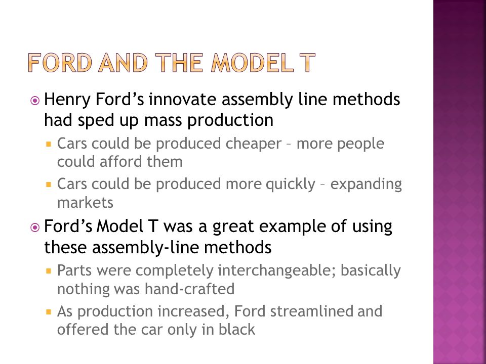 Henry Fords innovate assembly line methods had sped up mass production Cars could be produced cheaper – more people could afford them Cars could be pr