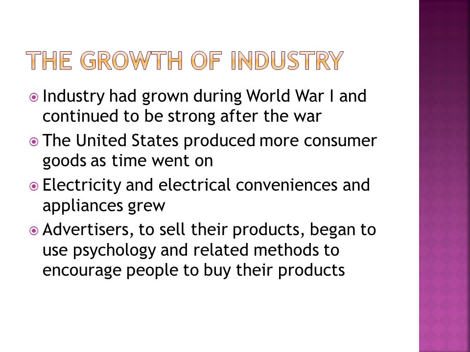 Industry had grown during World War I and continued to be strong after the war The United States produced more consumer goods as time went on Electric